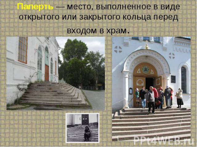 Паперть — место, выполненное в виде открытого или закрытого кольца перед входом в храм.