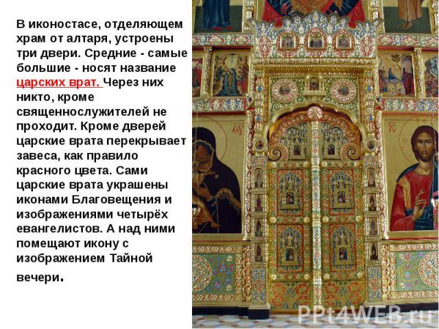В иконостасе, отделяющем храм от алтаря, устроены три двери. Средние - самые большие - носят название царских врат. Через них никто, кроме священнослужителей не проходит. Кроме дверей царские врата перекрывает завеса, как правило красного цвета. Сам…