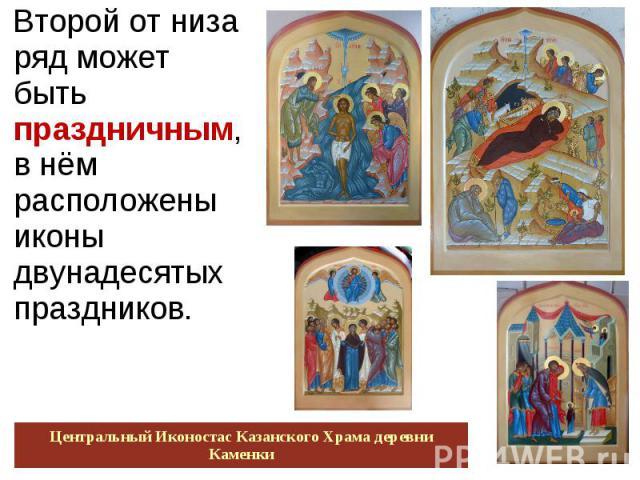 Второй от низа ряд может быть праздничным, в нём расположены иконы двунадесятых праздников. Центральный Иконостас Казанского Храма деревни Каменки