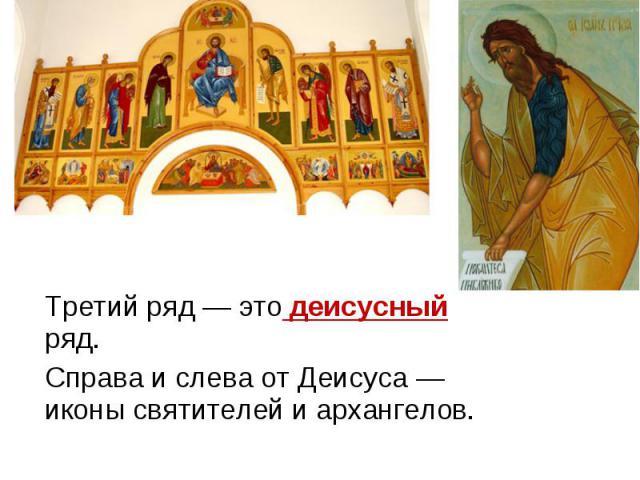Третий ряд — это деисусный ряд. Справа и слева от Деисуса — иконы святителей и архангелов.