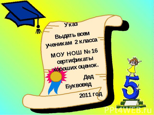 Указ Выдать всем ученикам 2 класса МОУ НОШ № 16 сертификаты хороших оценок. Дед Буквовед 2011 год