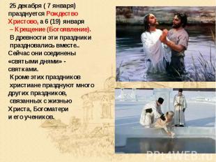 25 декабря ( 7 января) празднуется Рождество Христово, а 6 (19) января – Крещени