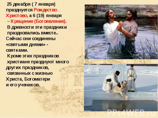 25 декабря ( 7 января) празднуется Рождество Христово, а 6 (19) января – Крещение (Богоявление). В древности эти праздники праздновались вместе.. Сейчас они соединены «святыми днями» - святками. Кроме этих праздников христиане празднуют много других…