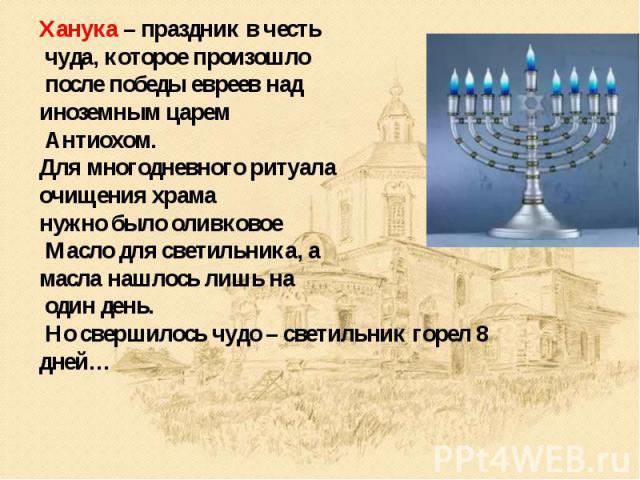 Ханука – праздник в честь чуда, которое произошло после победы евреев над иноземным царем Антиохом. Для многодневного ритуала очищения храма нужно было оливковое Масло для светильника, а масла нашлось лишь на один день. Но свершилось чудо – светильн…