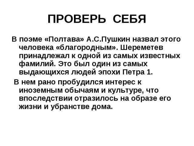 ПРОВЕРЬ СЕБЯ В поэме «Полтава» А.С.Пушкин назвал этого человека «благородным». Шереметев принадлежал к одной из самых известных фамилий. Это был один из самых выдающихся людей эпохи Петра 1. В нем рано пробудился интерес к иноземным обычаям и культу…