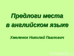 Предлоги места в английском языке Хмеленок Николай Павлович