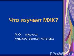 Что изучает МХК? МХК – мировая художественная культура