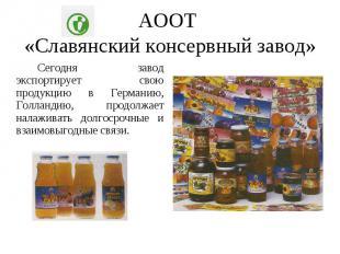 АООТ «Славянский консервный завод» Сегодня завод экспортирует свою продукцию в Г