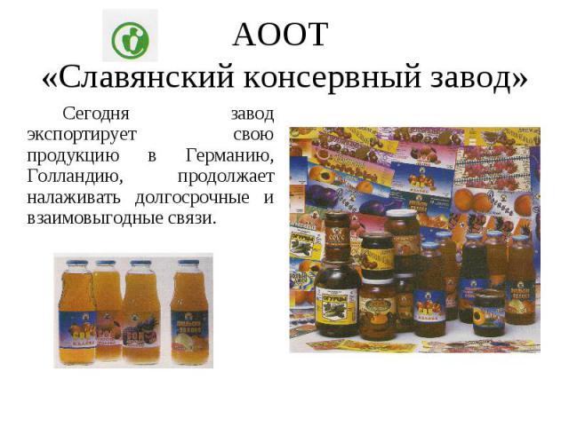АООТ «Славянский консервный завод» Сегодня завод экспортирует свою продукцию в Германию, Голландию, продолжает налаживать долгосрочные и взаимовыгодные связи.