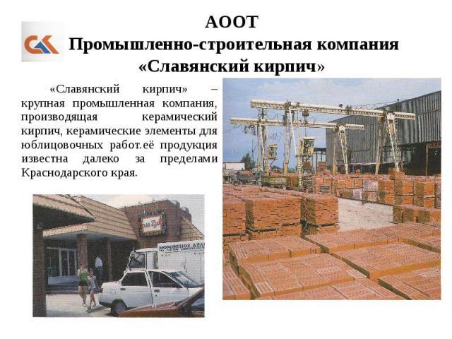 АООТ Промышленно-строительная компания «Славянский кирпич» «Славянский кирпич» – крупная промышленная компания, производящая керамический кирпич, керамические элементы для юблицовочных работ.её продукция известна далеко за пределами Краснодарского края.