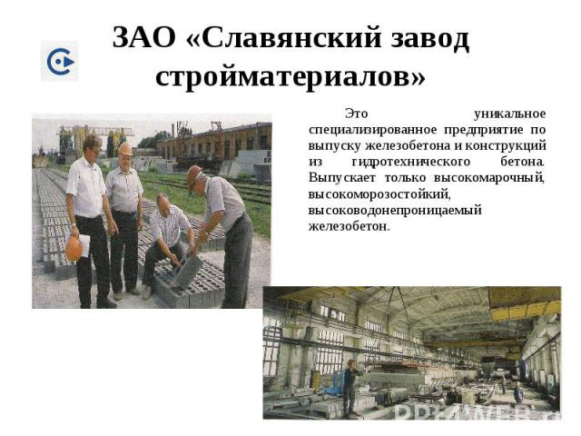 ЗАО «Славянский завод стройматериалов» Это уникальное специализированное предприятие по выпуску железобетона и конструкций из гидротехнического бетона. Выпускает только высокомарочный, высокоморозостойкий, высоководонепроницаемый железобетон.
