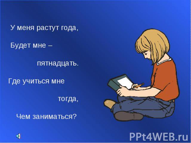 У меня растут года, Будет мне – пятнадцать. Где учиться мне тогда, Чем заниматься?