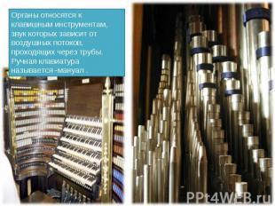 Органы относятся к клавишным инструментам, звук которых зависит от воздушных пот