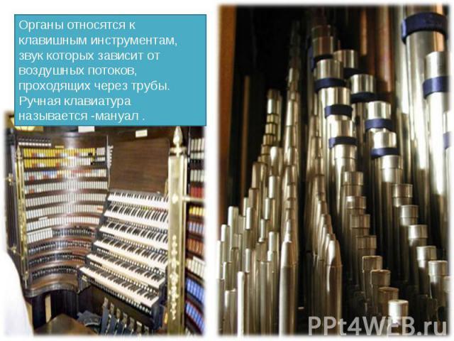 Органы относятся к клавишным инструментам, звук которых зависит от воздушных потоков, проходящих через трубы. Ручная клавиатура называется -мануал .