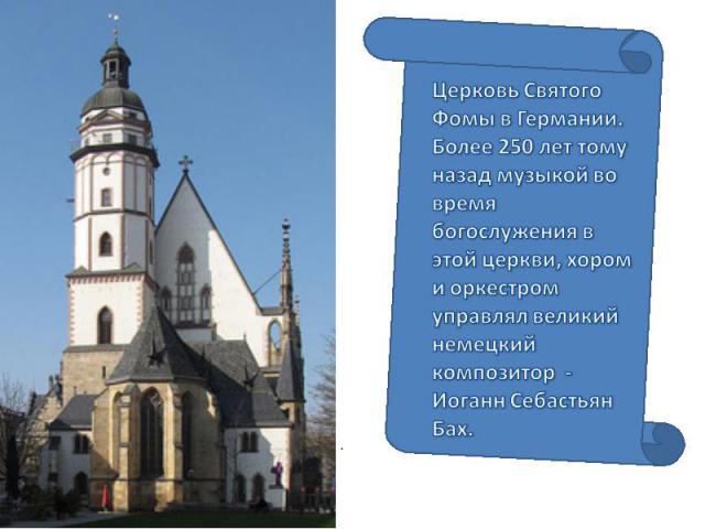 Церковь Святого Фомы в Германии. Более 250 лет тому назад музыкой во время богослужения в этой церкви, хором и оркестром управлял великий немецкий композитор - Иоганн Себастьян Бах.