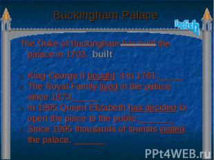 Buckingham Palace The Duke of Buckingham has built the palace in 1703. King Geor