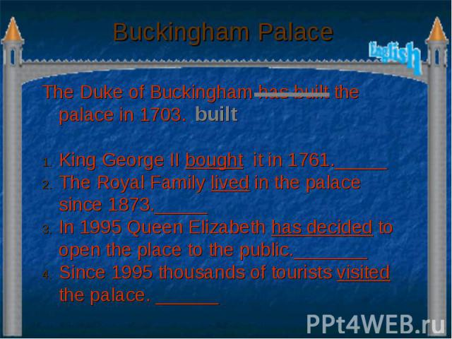 Buckingham Palace The Duke of Buckingham has built the palace in 1703. King George II bought it in 1761._____ The Royal Family lived in the palace since 1873._____ In 1995 Queen Elizabeth has decided to open the place to the public._______ Since 199…