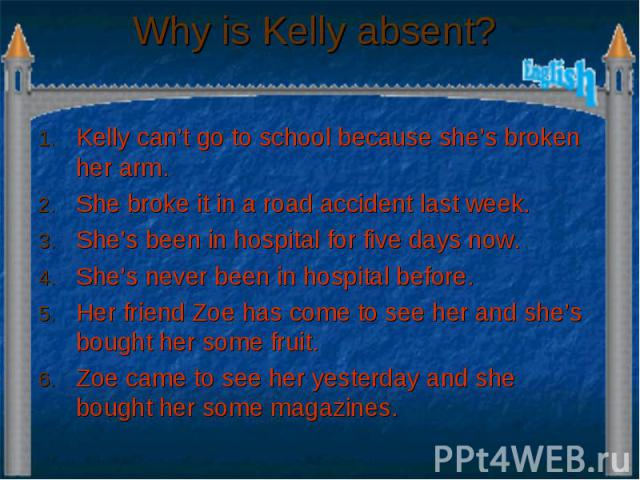 Why is Kelly absent? Kelly can't go to school because she's broken her arm. She broke it in a road accident last week. She's been in hospital for five days now. She's never been in hospital before. Her friend Zoe has come to see her and she's bought…