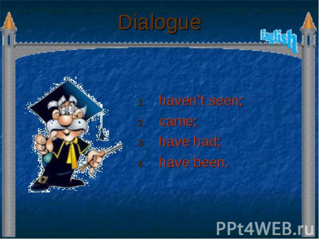 Dialogue haven't seen; came; have had; have been.