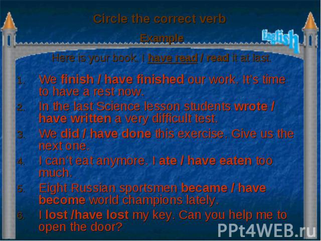 Circle the correct verb Example Here is your book. I have read / read it at last. We finish / have finished our work. It's time to have a rest now. In the last Science lesson students wrote / have written a very difficult test. We did / have done th…