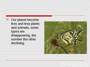Our planet become less and less plants and animals, some types are disappearing,