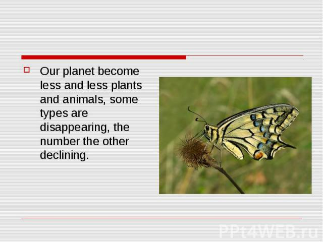 Our planet become less and less plants and animals, some types are disappearing, the number the other declining.