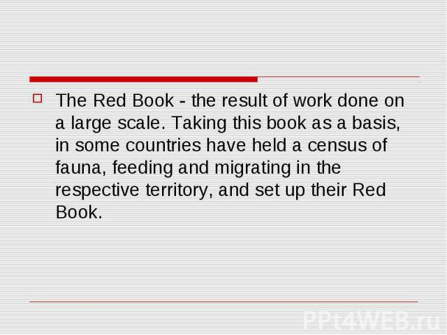The Red Book - the result of work done on a large scale. Taking this book as a basis, in some countries have held a census of fauna, feeding and migrating in the respective territory, and set up their Red Book.