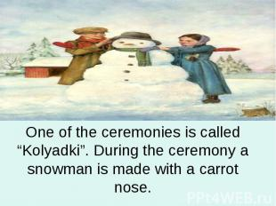 "One of the ceremonies is called ""Kolyadki"". During the ceremony a snowman is mad"