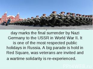 On 9 May Victory Day is celebrated. This day marks the final surrender by Nazi G