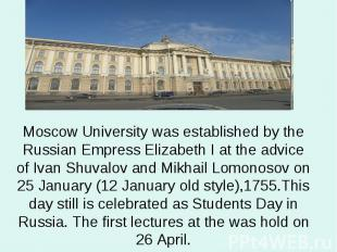 Moscow University was established by the Russian Empress Elizabeth I at the advi