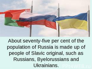 About seventy-five per cent of the population of Russia is made up of people of