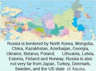 Russia is bordered by North Korea, Mongolia, China, Kazakhstan, Azerbaijan, Geor