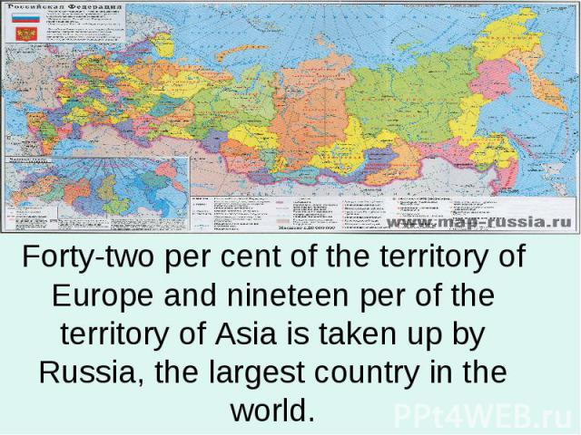 Forty-two per cent of the territory of Europe and nineteen per of the territory of Asia is taken up by Russia, the largest country in the world.