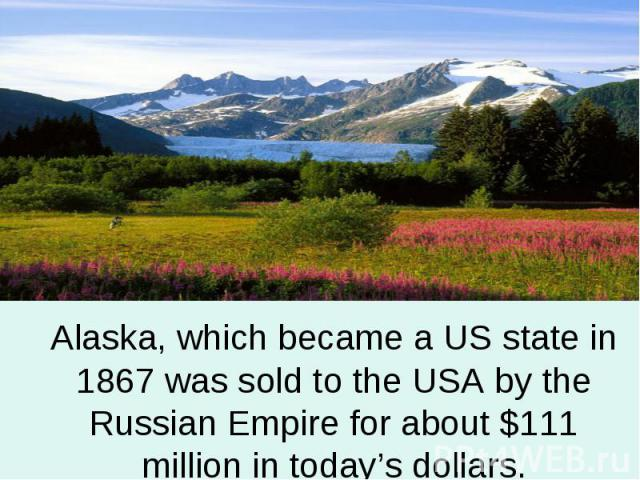Alaska, which became a US state in 1867 was sold to the USA by the Russian Empire for about $111 million in today's dollars.