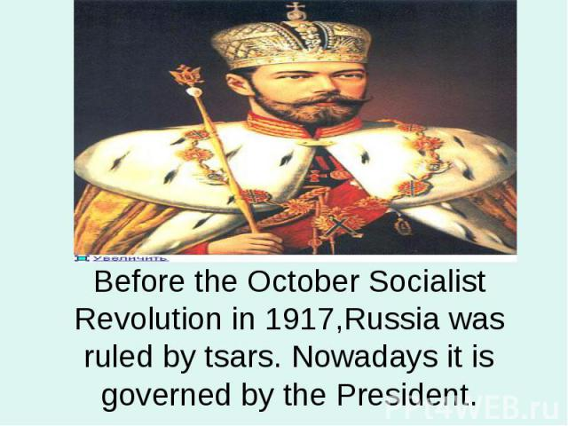 Before the October Socialist Revolution in 1917,Russia was ruled by tsars. Nowadays it is governed by the President.