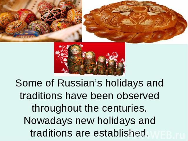Some of Russian's holidays and traditions have been observed throughout the centuries. Nowadays new holidays and traditions are established.