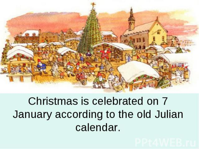 Christmas is celebrated on 7 January according to the old Julian calendar.