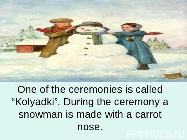 "One of the ceremonies is called ""Kolyadki"". During the ceremony a snowman is made with a carrot nose."