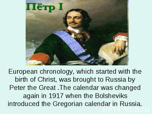 European chronology, which started with the birth of Christ, was brought to Russia by Peter the Great .The calendar was changed again in 1917 when the Bolsheviks introduced the Gregorian calendar in Russia.