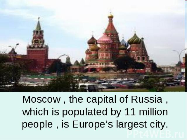 Moscow , the capital of Russia , which is populated by 11 million people , is Europe's largest city.