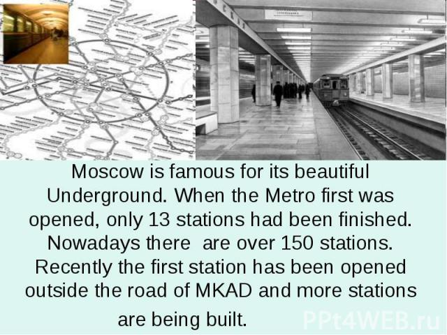 Moscow is famous for its beautiful Underground. When the Metro first was opened, only 13 stations had been finished. Nowadays there are over 150 stations. Recently the first station has been opened outside the road of MKAD and more stations are bein…