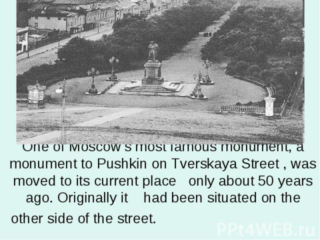 One of Moscow's most famous monument, a monument to Pushkin on Tverskaya Street , was moved to its current place only about 50 years ago. Originally it had been situated on the other side of the street.