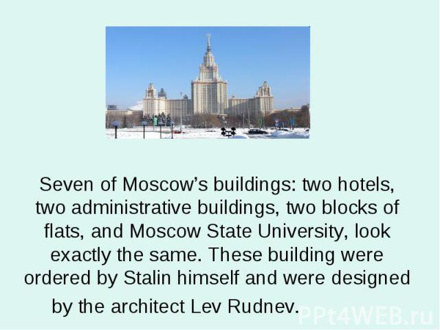 Seven of Moscow's buildings: two hotels, two administrative buildings, two blocks of flats, and Moscow State University, look exactly the same. These building were ordered by Stalin himself and were designed by the architect Lev Rudnev.