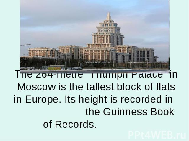 "The 264-metre ""Triumph Palace"" in Moscow is the tallest block of flats in Europe. Its height is recorded in the Guinness Book of Records."