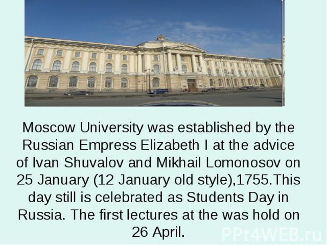 Moscow University was established by the Russian Empress Elizabeth I at the advice of Ivan Shuvalov and Mikhail Lomonosov on 25 January (12 January old style),1755.This day still is celebrated as Students Day in Russia. The first lectures at the was…