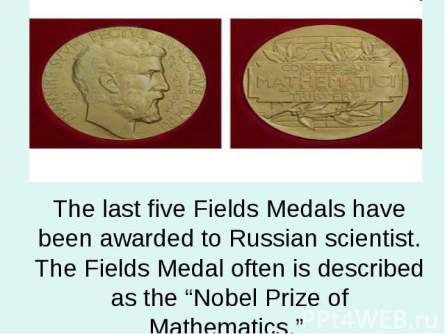 "The last five Fields Medals have been awarded to Russian scientist. The Fields Medal often is described as the ""Nobel Prize of Mathematics."""