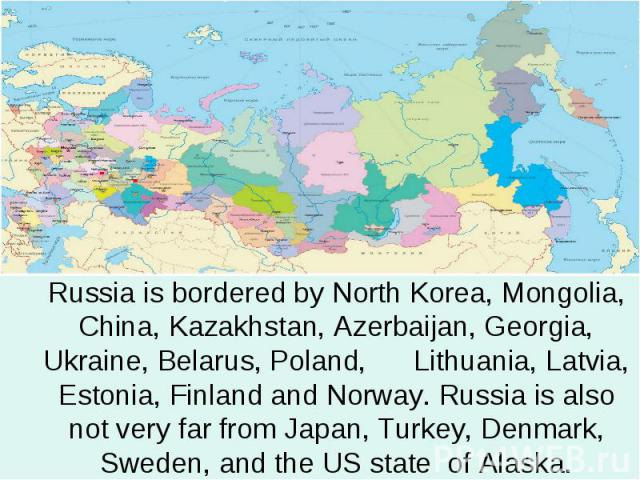 Russia is bordered by North Korea, Mongolia, China, Kazakhstan, Azerbaijan, Georgia, Ukraine, Belarus, Poland, Lithuania, Latvia, Estonia, Finland and Norway. Russia is also not very far from Japan, Turkey, Denmark, Sweden, and the US state of Alaska.