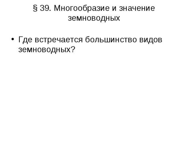 §39. Многообразие и значение земноводных Где встречается большинство видов земноводных?