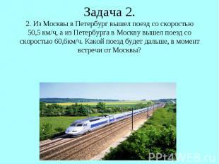 Задача 2. 2. Из Москвы в Петербург вышел поезд со скоростью 50,5 км/ч, а из Пете