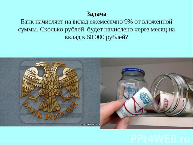 Задача Банк начисляет на вклад ежемесячно 9% от вложенной суммы. Сколько рублей будет начислено через месяц на вклад в 60 000 рублей?